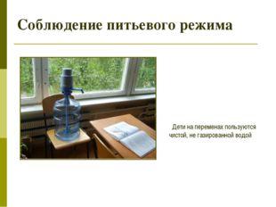 Соблюдение питьевого режима Дети на переменах пользуются чистой, не газирован