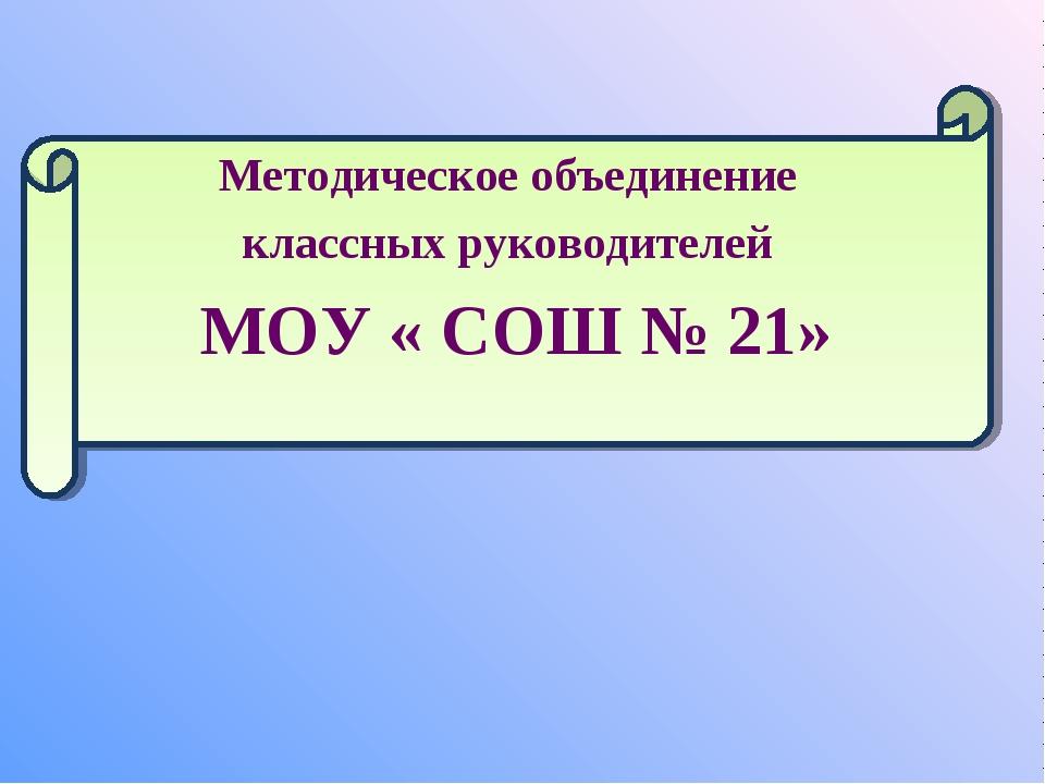 Методическое объединение классных руководителей МОУ « СОШ № 21»