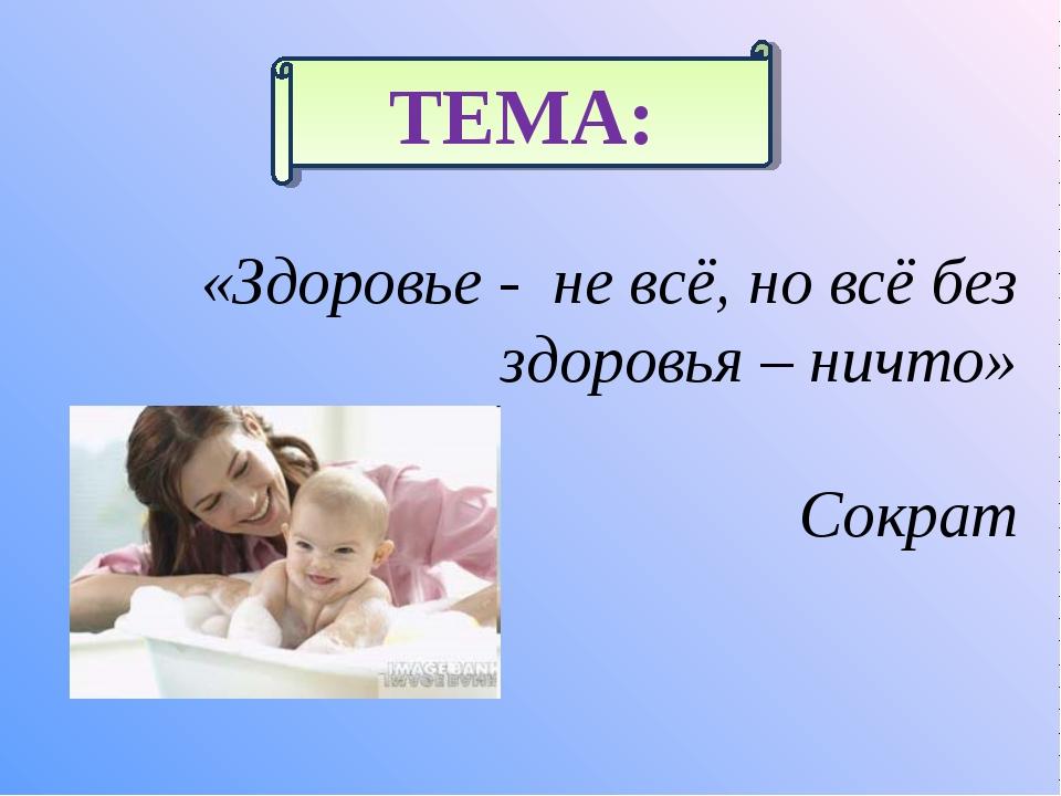 «Здоровье - не всё, но всё без здоровья – ничто» Сократ ТЕМА:
