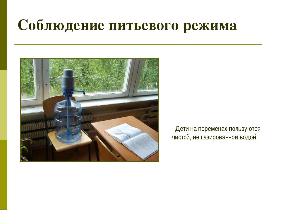 Соблюдение питьевого режима Дети на переменах пользуются чистой, не газирован...