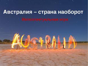 Австралия – страна наоборот Интеллектуальная игра