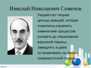 Николай Николаевич Семенов Разработал теорию цепных реакций, которая позволял