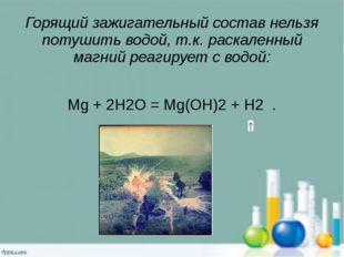 Горящий зажигательный состав нельзя потушить водой, т.к. раскаленный магний р