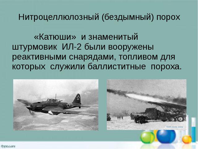 Нитроцеллюлозный (бездымный) порох «Катюши» и знаменитый штурмовик ИЛ-2 были...