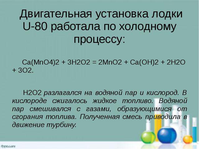 Двигательная установка лодки U-80 работала по холодному процессу: Ca(MnO4)2...