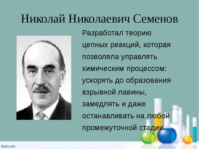 Николай Николаевич Семенов Разработал теорию цепных реакций, которая позволял...