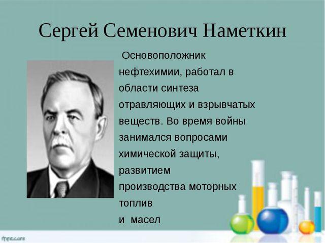 Сергей Семенович Наметкин Основоположник нефтехимии, работал в области синтез...