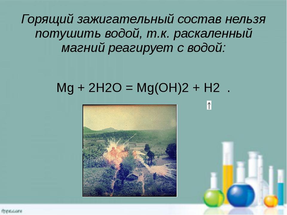 Горящий зажигательный состав нельзя потушить водой, т.к. раскаленный магний р...