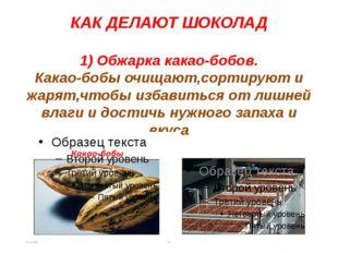 КАК ДЕЛАЮТ ШОКОЛАД 1) Обжарка какао-бобов. Какао-бобы очищают,сортируют и жар