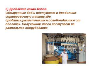 2) Дробление какао-бобов. Обжаренные бобы поступают в дробильно-сортировочную