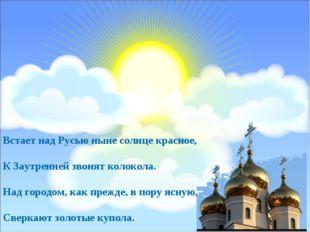 Встает над Русью ныне солнце красное, К Заутренней звонят колокола. Над город