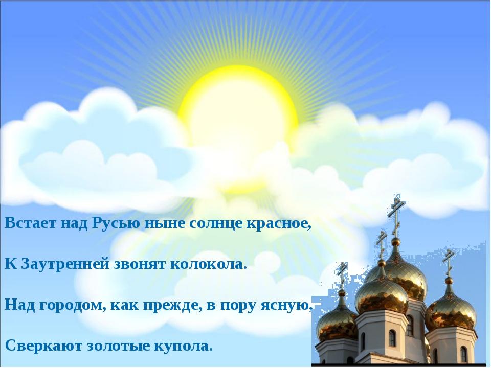 Встает над Русью ныне солнце красное, К Заутренней звонят колокола. Над город...