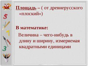 Площадь – ( от древнерусского «плоский») В математике: Величина – чего-нибудь