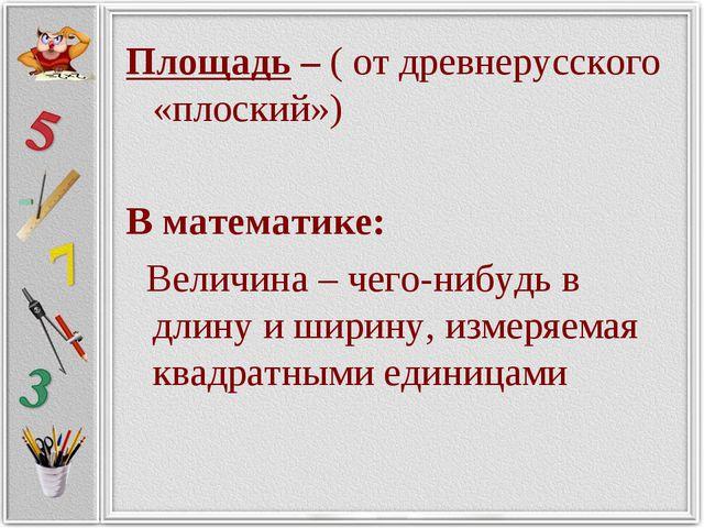 Площадь – ( от древнерусского «плоский») В математике: Величина – чего-нибудь...