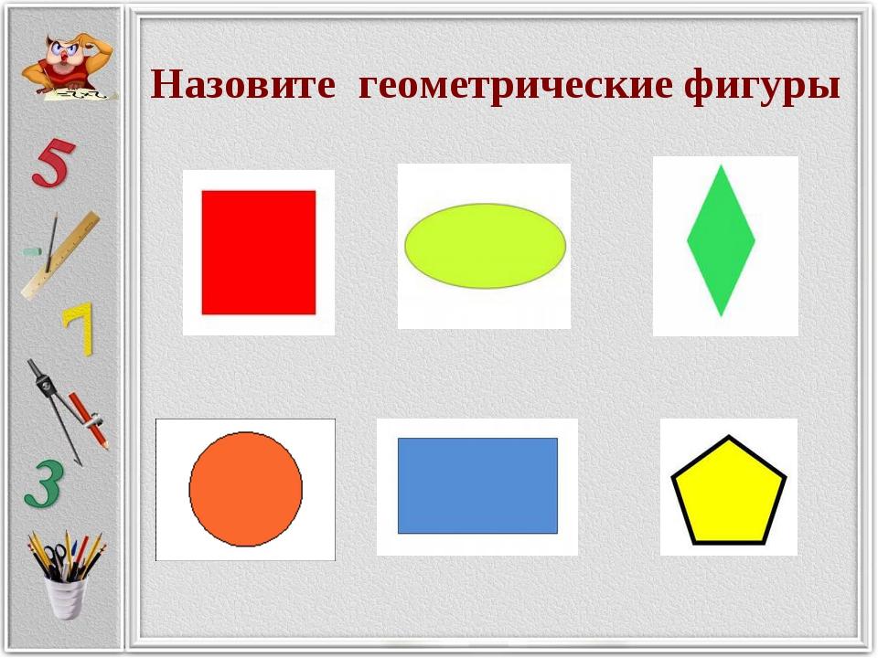 Назовите геометрические фигуры Назовите геометрические фигуры