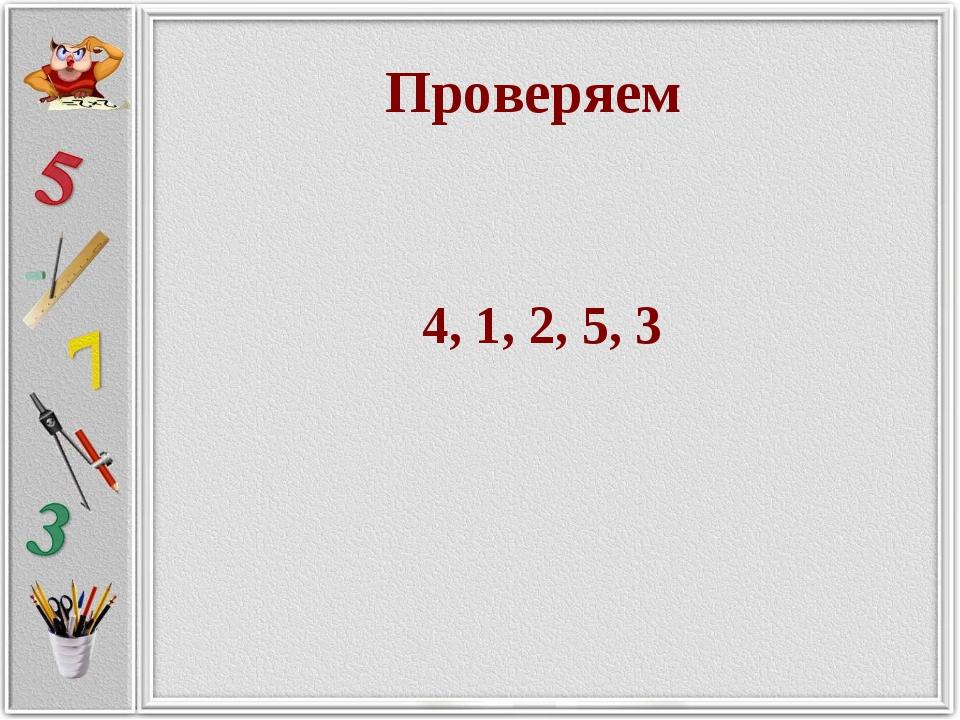 Проверяем 4, 1, 2, 5, 3 Проверяем 4, 1, 2, 5, 3