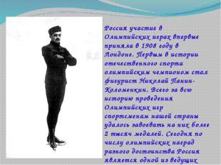 Россия участие в Олимпийских играх впервые приняла в 1908 году в Лондоне. Пер