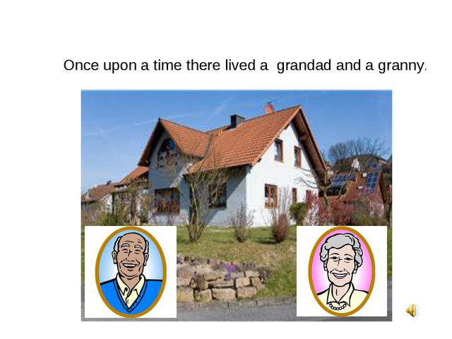 Once upon a time there lived a grandad and a granny.