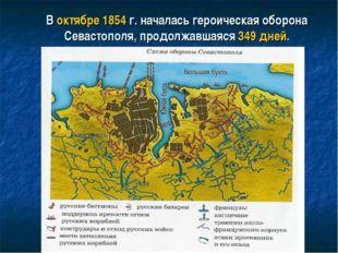 В октябре 1854 г. началась героическая оборона Севастополя, продолжавшаяся 34