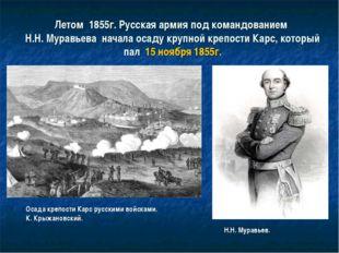 Летом 1855г. Русская армия под командованием Н.Н. Муравьева начала осаду круп