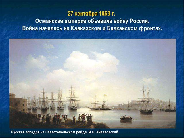 27 сентября 1853 г. Османская империя объявила войну России. Война началась н...