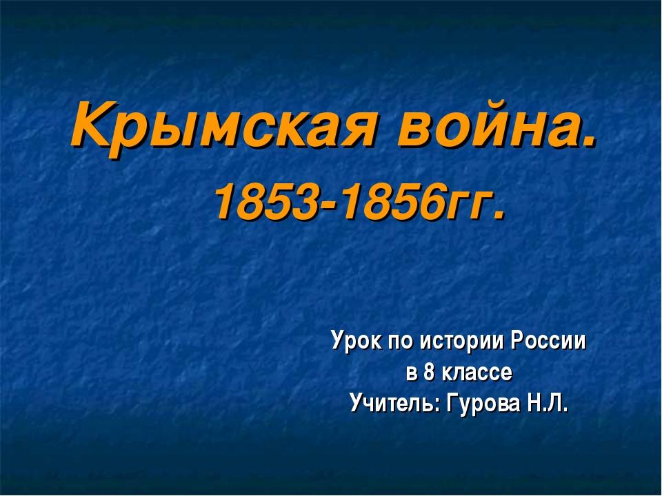 Крымская война. 1853-1856гг. Урок по истории России в 8 классе Учитель: Гуров...