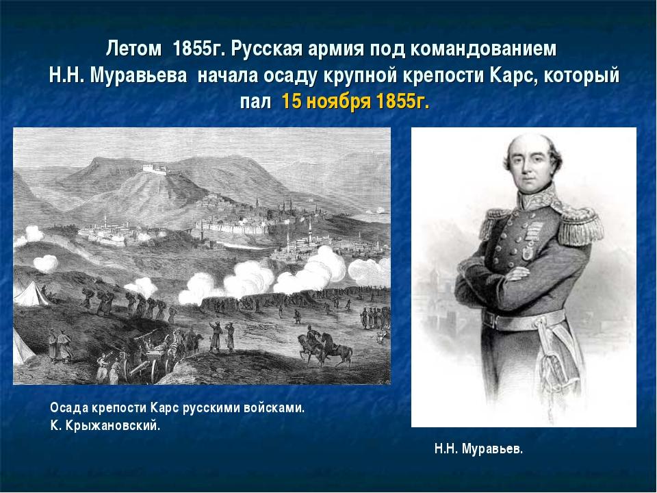 Летом 1855г. Русская армия под командованием Н.Н. Муравьева начала осаду круп...