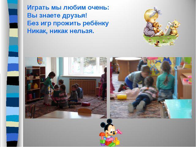 Играть мы любим очень: Вы знаете друзья! Без игр прожить ребёнку Никак, никак...