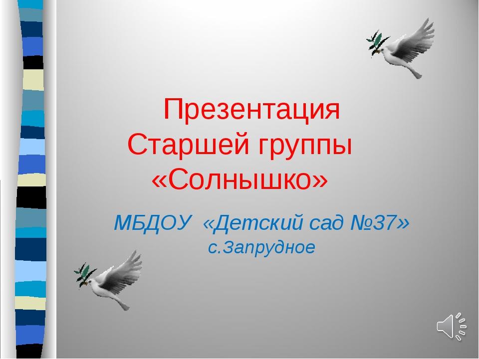 Презентация Старшей группы «Солнышко» МБДОУ «Детский сад №37» с.Запрудное