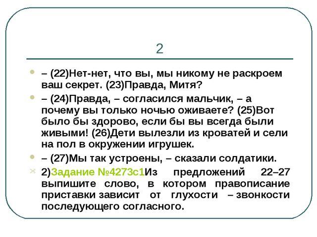 2 –(22)Нет-нет, что вы, мы никому не раскроем ваш секрет. (23)Правда, Митя?...