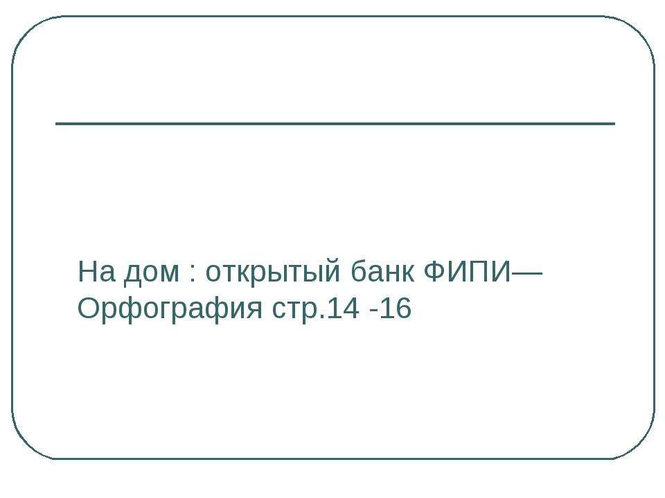 На дом : открытый банк ФИПИ—Орфография стр.14 -16