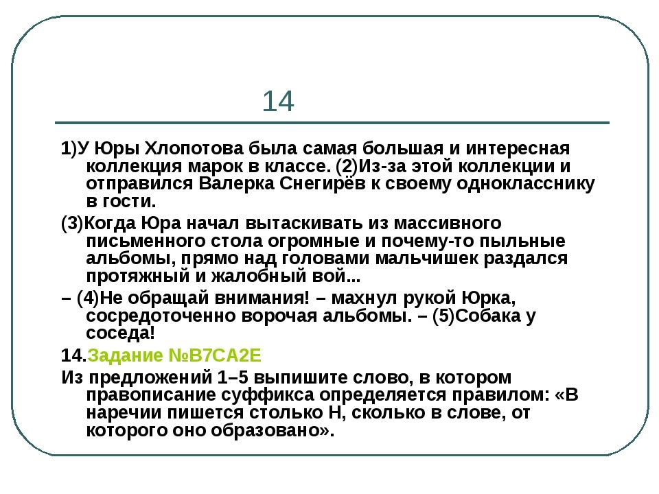 14 1)У Юры Хлопотова была самая большая и интересная коллекция марок в класс...