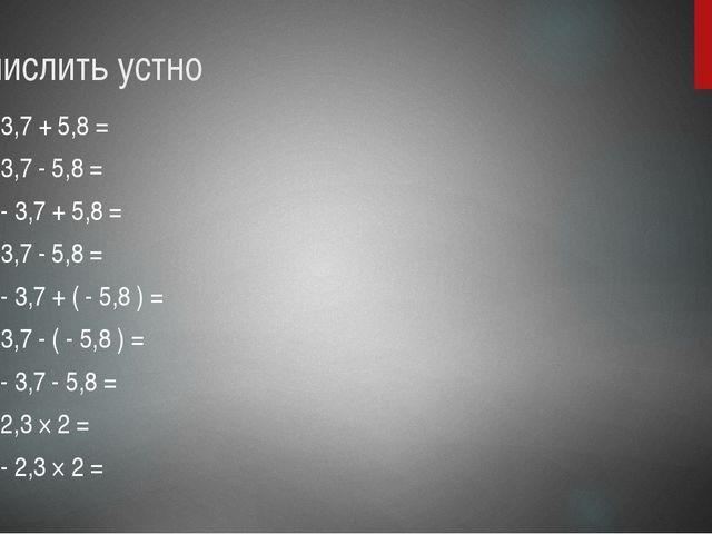 Вычислить устно 1) 3,7 + 5,8 = 2) 3,7 - 5,8 = 3) - 3,7 + 5,8 = 4) 3,7 - 5,8 =...