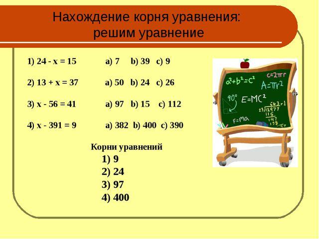 Нахождение корня уравнения: решим уравнение 1) 24 - x = 15 а) 7 b) 39 c) 9 2)...