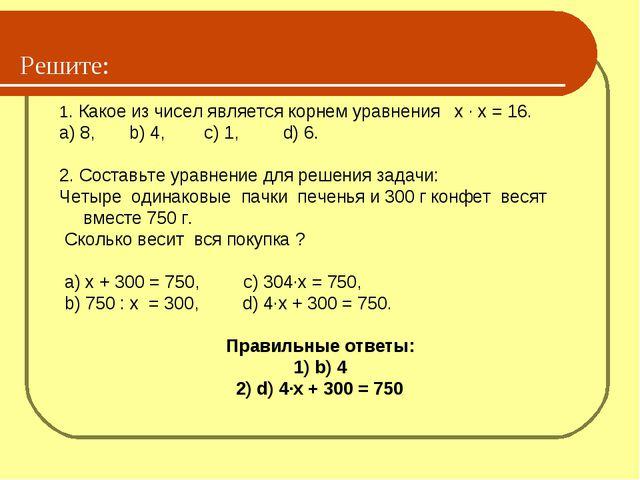 Решите: 1. Какое из чисел является корнем уравнения х ∙ х = 16. a) 8, b) 4,...