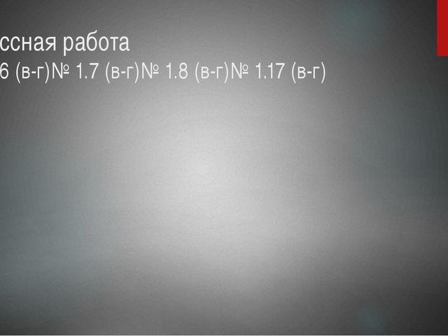 Классная работа № 1.6 (в-г)№ 1.7 (в-г)№ 1.8 (в-г)№ 1.17 (в-г)
