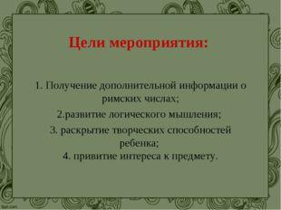 Цели мероприятия: 1. Получение дополнительной информации о римских числах; 2.