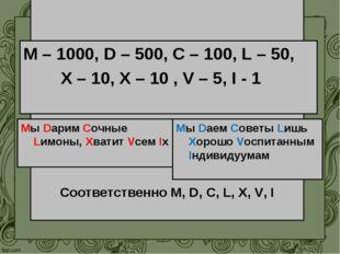 МНЕМОНИЧЕСКИЕ ПРАВИЛА Соответственно M, D, C, L, X, V, I Мы Dарим Сочные Lимо
