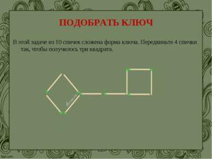 ПОДОБРАТЬ КЛЮЧ В этой задаче из 10 спичек сложена форма ключа. Передвиньте 4
