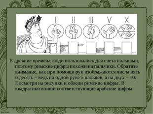 В древние времена люди пользовались для счета пальцами, поэтому римские цифры