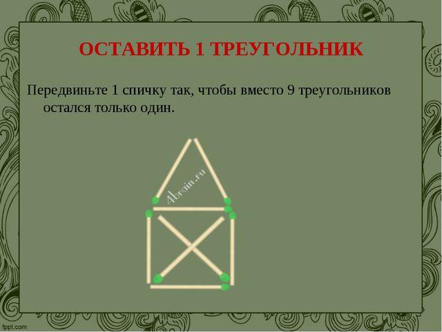 ОСТАВИТЬ 1 ТРЕУГОЛЬНИК Передвиньте 1 спичку так, чтобы вместо 9 треугольников...
