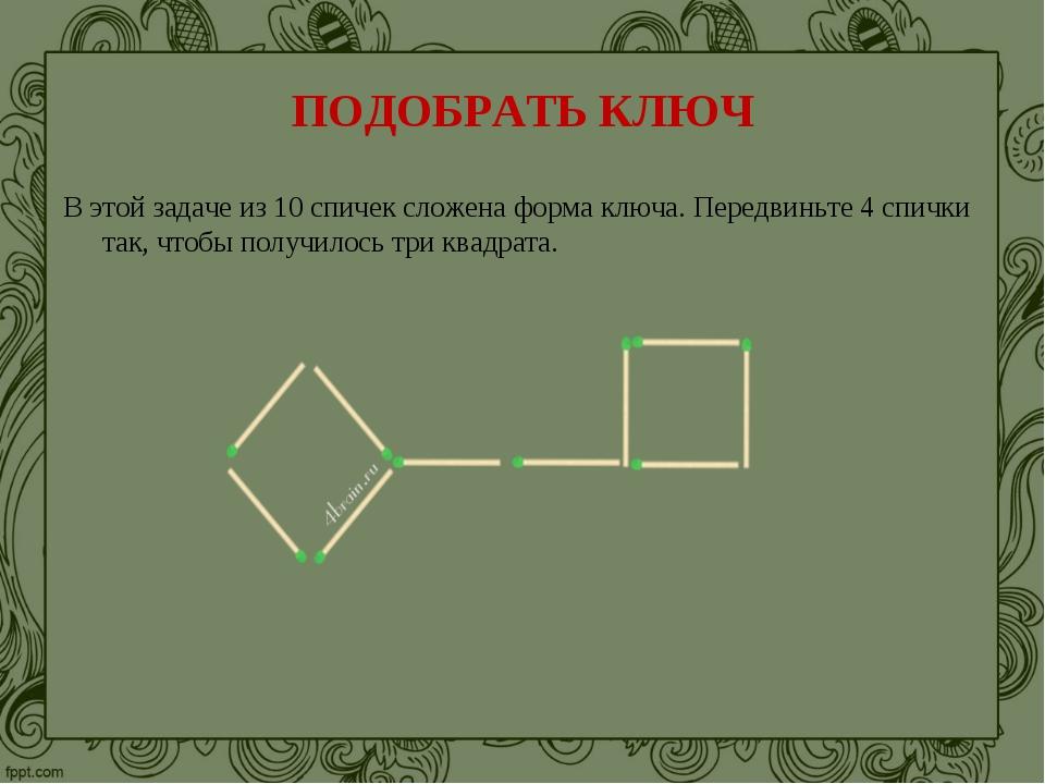 ПОДОБРАТЬ КЛЮЧ В этой задаче из 10 спичек сложена форма ключа. Передвиньте 4...