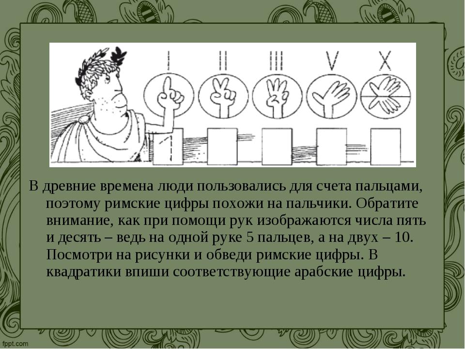 В древние времена люди пользовались для счета пальцами, поэтому римские цифры...