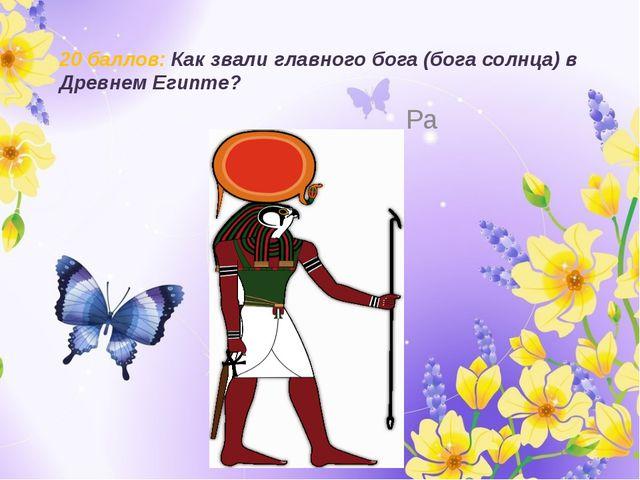 20 баллов: Как звали главного бога (бога солнца) в Древнем Египте? Ра