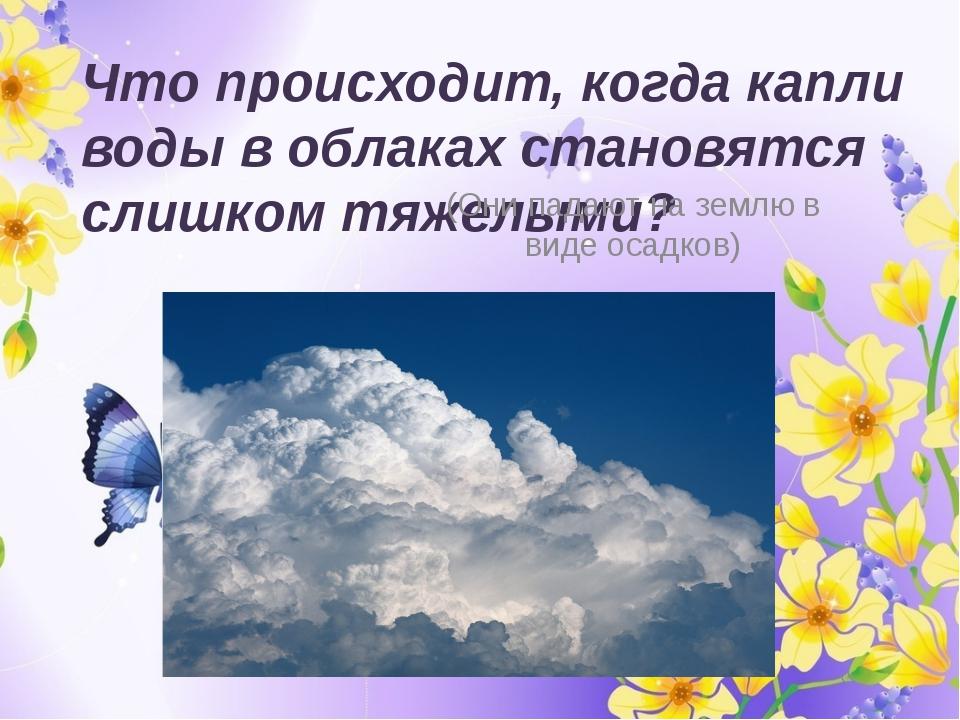 Что происходит, когда капли воды в облаках становятся слишком тяжелыми? (Они...