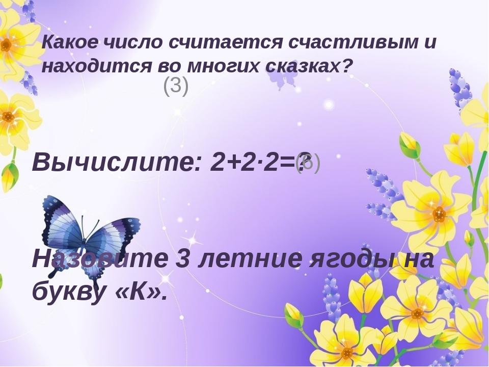 Какое число считается счастливым и находится во многих сказках? (3) Вычислите...
