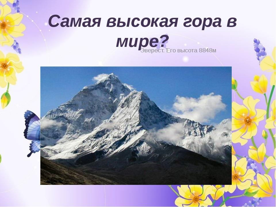 Самая высокая гора в мире? Эверест. Его высота 8848м