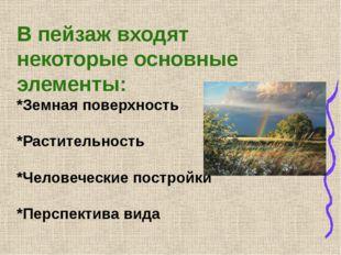 В пейзаж входят некоторые основные элементы: *Земная поверхность  *Растител