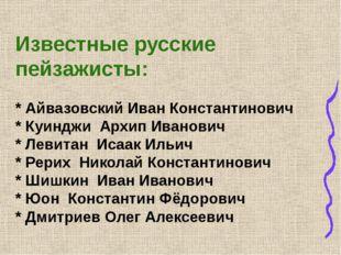 Известные русские пейзажисты: * Айвазовский Иван Константинович * Куинджи Ар