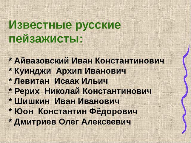 Известные русские пейзажисты: * Айвазовский Иван Константинович * Куинджи Ар...